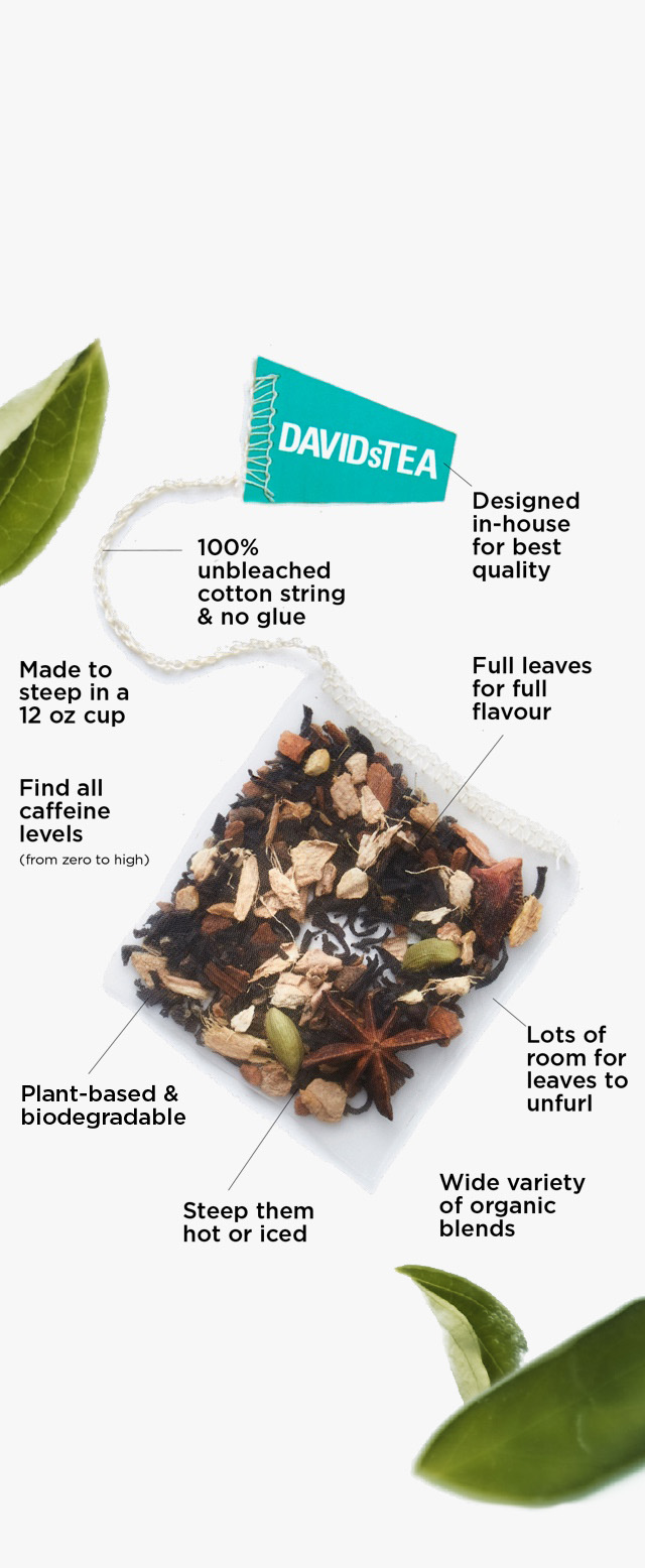 Designed in-house for best quality - Made to steep in a 12 oz cup - Steep them hot or iced - Feature full leaves for full flavour (no fannings) - Lots of room for leaves to unfurl - Plant-based & biodegradable - 100% unbleached cotton string & no glue - Wide variety of organic blends - Find all caffeine levels (from zero to high)